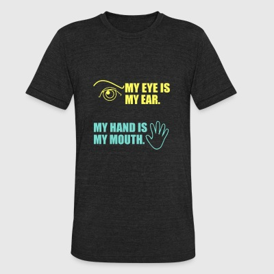 Deaf - My eye is my ear, my hand is my mouth - Unisex Tri-Blend T-Shirt by American Apparel