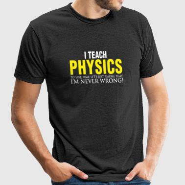 Physics teacher - I Teach Physics To Save Time, - Unisex Tri-Blend T-Shirt