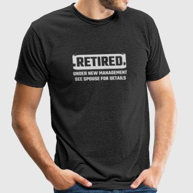 Retired - Retired Under New Management See Spous - Unisex Tri-Blend T-Shirt by American Apparel