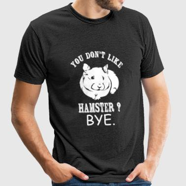 Hamster - You Don't Like Hamster? Bye - Unisex Tri-Blend T-Shirt