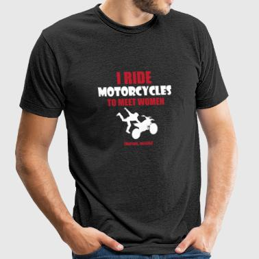 Motorcycle - I ride motorcycles to meet women (n - Unisex Tri-Blend T-Shirt