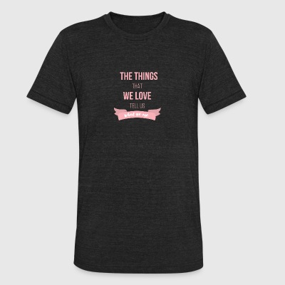 The things thet we love tell us what we are - Unisex Tri-Blend T-Shirt by American Apparel