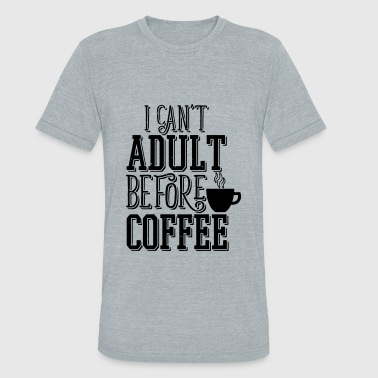 Can't Adult Before Coffee - Unisex Tri-Blend T-Shirt