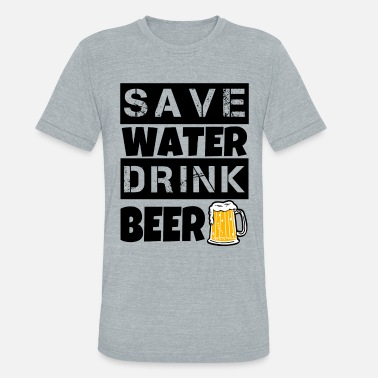 Water Save Water Drink Beer funny shirt - Unisex Tri-Blend T-Shirt