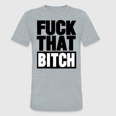FUCK THAT BITCH - Unisex Tri-Blend T-Shirt