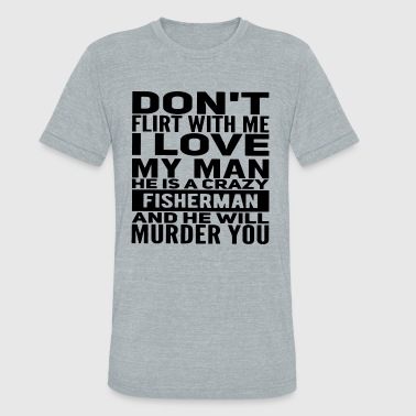 I Love Fishing With My Man Don't flirt with me i love my man he is a crazy fi - Unisex Tri-Blend T-Shirt