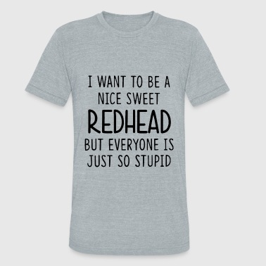 I want to be a nice sweet redhead t shirts - Unisex Tri-Blend T-Shirt