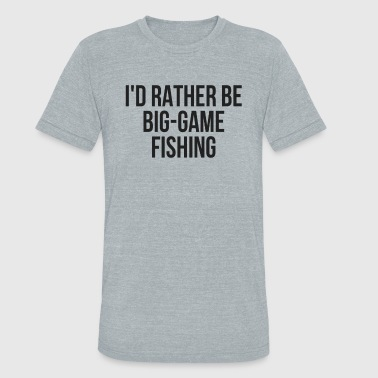 I'd Rather Be Big Game Fishing Game Fishing Buddy - Unisex Tri-Blend T-Shirt