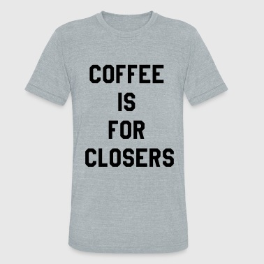 Coffee is for closers - Unisex Tri-Blend T-Shirt
