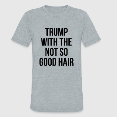 Trump Skull Trump - Trump With the Not So Good Hair - Unisex Tri-Blend T-Shirt