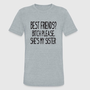 Sister - Best friends? Bitch please, she's my si - Unisex Tri-Blend T-Shirt