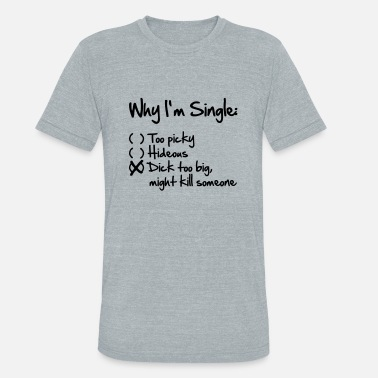 Dick Single Why I'm Single- Dick too big (might kill someone) - Unisex Tri-Blend T-Shirt