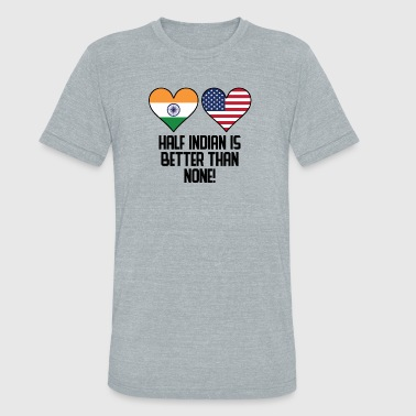 Half India Half American Half Indian Is Better Than None - Unisex Tri-Blend T-Shirt