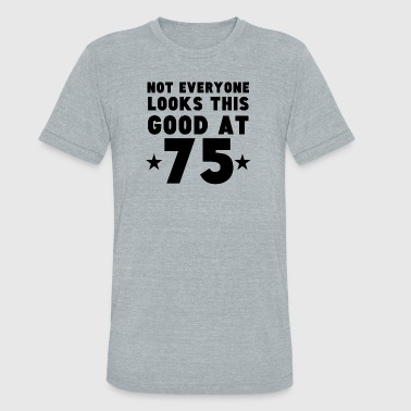 Not Everyone Looks This Good At 75 - Unisex Tri-Blend T-Shirt