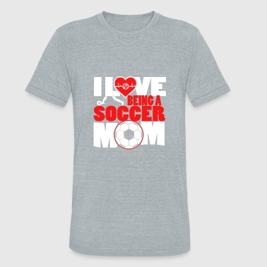 I Love Soccer Moms I Love being a Soccer MOM - Unisex Tri-Blend T-Shirt