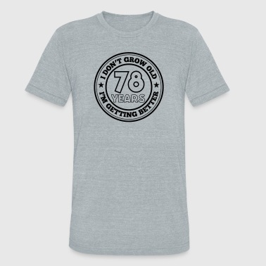 78 years old i am getting better - Unisex Tri-Blend T-Shirt