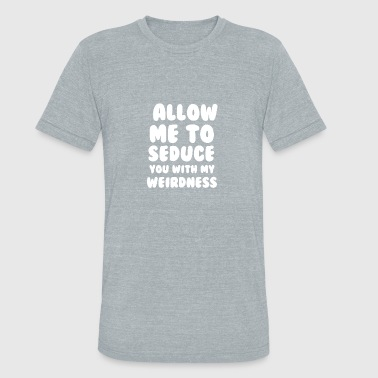 Seduce LLOW ME TO SEDUCE YOU WITH MY WEIRDNESS - Unisex Tri-Blend T-Shirt