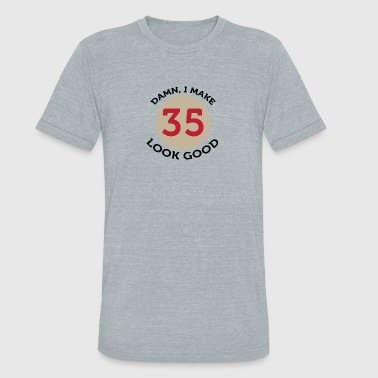 I Look This Good At 35 Damn! Look At Me,I'm 35 And I Look Good! - Unisex Tri-Blend T-Shirt