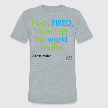 I was fired, now I set the world on fire. - Unisex Tri-Blend T-Shirt