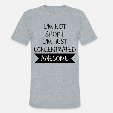 Fun I'M NOT SHORT I'M JUST CONCENTRATED AWESOME - Unisex Tri-Blend T-Shirt