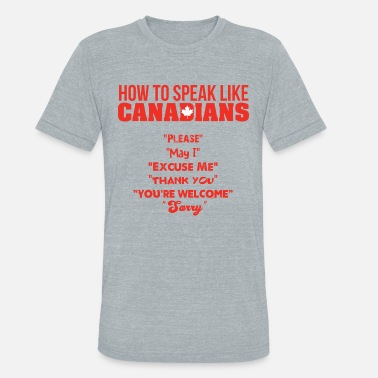 True How To Speak Like Canadians - Unisex Tri-Blend T-Shirt