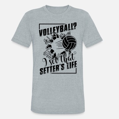 Volleyball Setter Play Volleyball Setter's Life Shirt - Unisex Tri-Blend T-Shirt