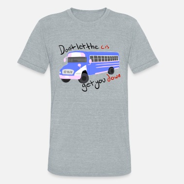 Lets Get Ridiculous Don't Let The Cis Get You Down (Bus) - Unisex Tri-Blend T-Shirt