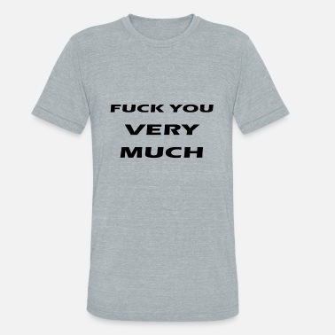 Very Much fuck you very much - Unisex Tri-Blend T-Shirt