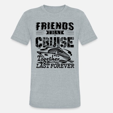Friends Cruise Together Friends That Cruise Together Shirt - Unisex Tri-Blend T-Shirt