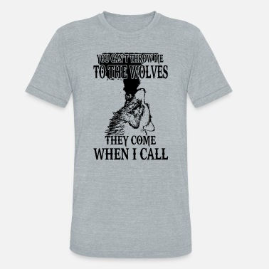 Throw Me To The Wolves you can t throw me to the wolves they come when i - Unisex Tri-Blend T-Shirt