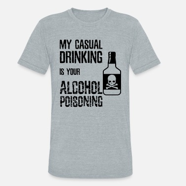 Casual My Casual Drinking Is Your Alcohol Poisoning Drink - Unisex Tri-Blend T-Shirt