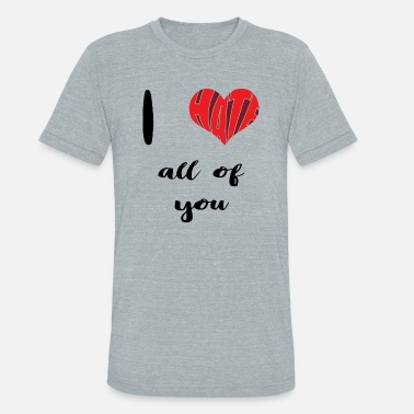 I Hate You All I hate all of you | Love | Heart | Sarcasm - Unisex Tri-Blend T-Shirt
