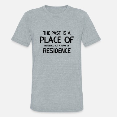 Place Of Residence The Past Is A Place Of Reference Not Residence - Unisex Tri-Blend T-Shirt
