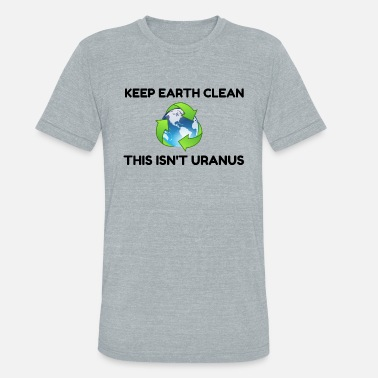 Keep Earth Clean Not Uranus - Unisex Tri-Blend T-Shirt
