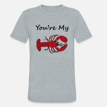 Youre My Lobster You re My Lobster - Unisex Tri-Blend T-Shirt