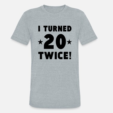 I Turned 20 Twice I Turned 20 Twice 40th Birthday - Unisex Tri-Blend T-Shirt