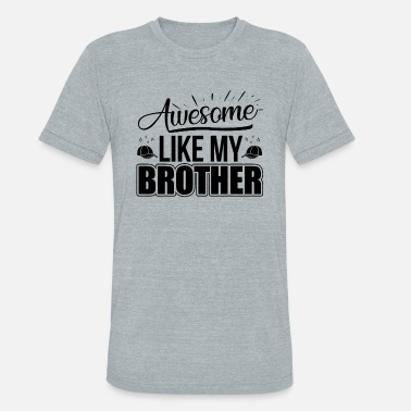 My Brother Is Awesome Awesome Like My Brother Shirt - Unisex Tri-Blend T-Shirt