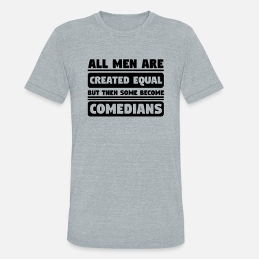 Comedian Quotes All Men Are Created Equal Some Become Comedians - Unisex Tri-Blend T-Shirt