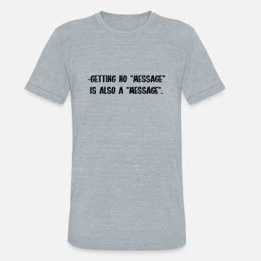 Instant Message Getting no message is also a message - Unisex Tri-Blend T-Shirt