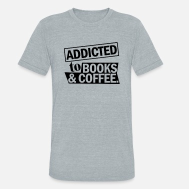 Book Addict BOOKS ADDICTED TO BOOKS COFFEE - Unisex Tri-Blend T-Shirt