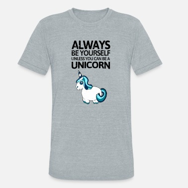 Always Be Unless You Can Be A Unicorn Then Always Be A Unicorn Always be youself unless you can be a unicorn! - Unisex Tri-Blend T-Shirt