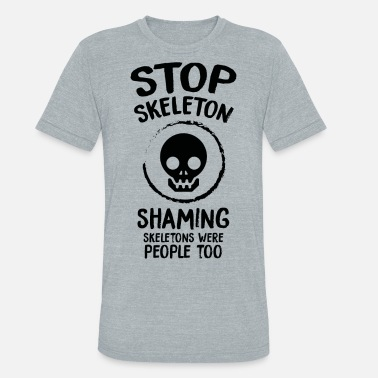 Skeleton War Skeleton - Stop Skeleton Shaming - Unisex Tri-Blend T-Shirt