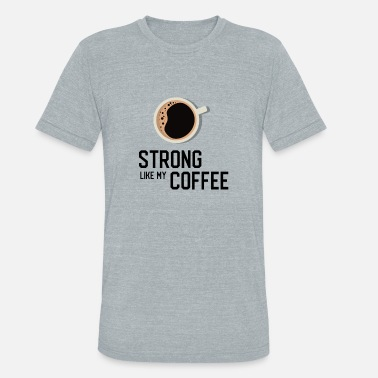 Strong Like My Coffee Strong Like My Coffee Funny T-shirt - Unisex Tri-Blend T-Shirt