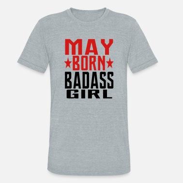 4585ae37 MAY BORN BADASS GIRL GIRL BORN IN MAY - Unisex Tri-Blend T-Shirt
