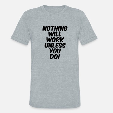 Nothing Works Nothing Will Work Unless You Do - Unisex Tri-Blend T-Shirt