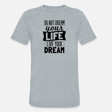 Live Your Dream Life Do Not Dream Your Life Live Your Dream - Unisex Tri-Blend T-Shirt