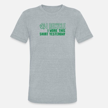 I Recycle I Wore This Yesterday I Recycle I Wore This Shirt Yesterday - Unisex Tri-Blend T-Shirt