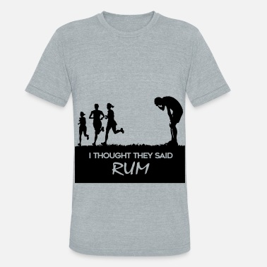 Thought I thought they said rum - Unisex Tri-Blend T-Shirt