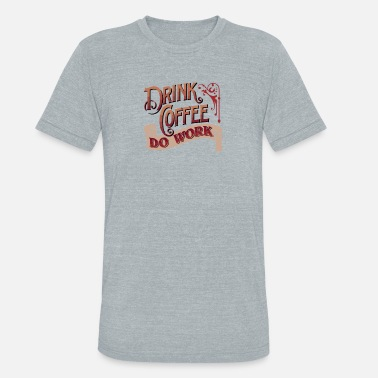 Do Work Drink Coffee Do Work - Unisex Tri-Blend T-Shirt