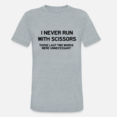 Run I never run with scissors. Last two words were - Unisex Tri-Blend T-Shirt